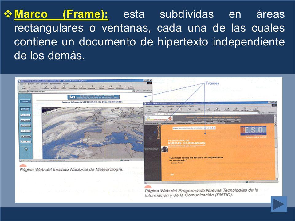 Marco (Frame): esta subdividas en áreas rectangulares o ventanas, cada una de las cuales contiene un documento de hipertexto independiente de los demás.