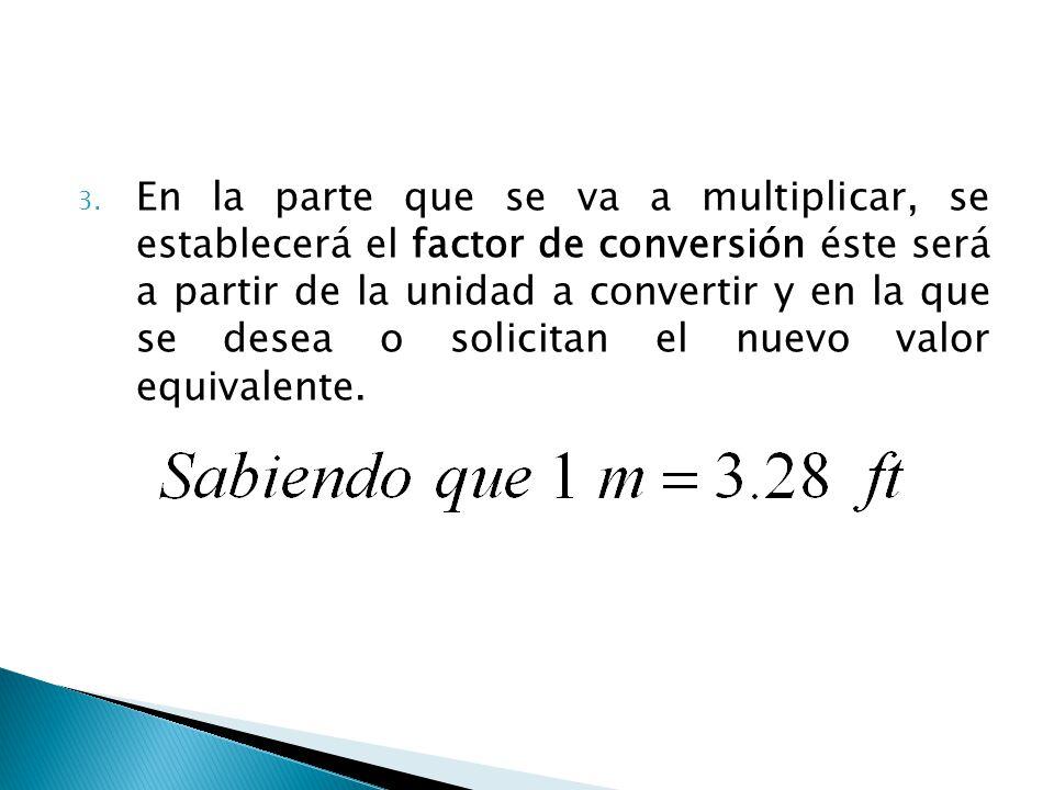 En la parte que se va a multiplicar, se establecerá el factor de conversión éste será a partir de la unidad a convertir y en la que se desea o solicitan el nuevo valor equivalente.