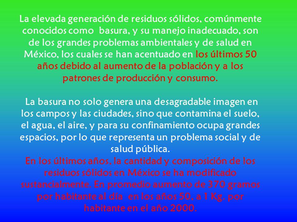 La elevada generación de residuos sólidos, comúnmente conocidos como basura, y su manejo inadecuado, son de los grandes problemas ambientales y de salud en México, los cuales se han acentuado en los últimos 50 años debido al aumento de la población y a los patrones de producción y consumo.