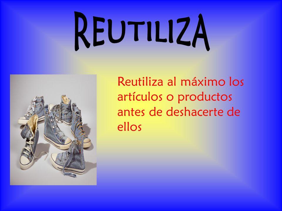 REUTILIZA Reutiliza al máximo los artículos o productos antes de deshacerte de ellos