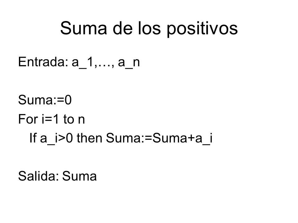 Suma de los positivos Entrada: a_1,…, a_n Suma:=0 For i=1 to n