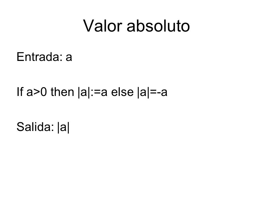 Valor absoluto Entrada: a If a>0 then |a|:=a else |a|=-a