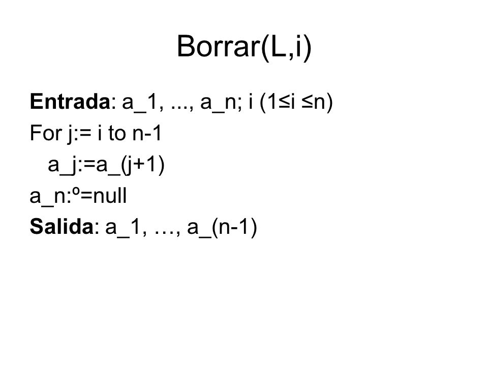 Borrar(L,i) Entrada: a_1, ..., a_n; i (1≤i ≤n) For j:= i to n-1