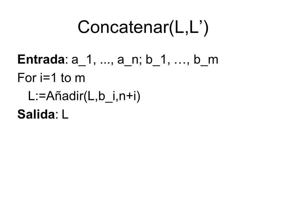 Concatenar(L,L') Entrada: a_1, ..., a_n; b_1, …, b_m For i=1 to m