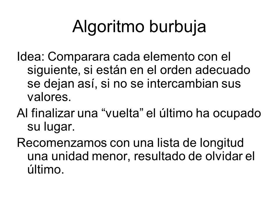 Algoritmo burbuja Idea: Comparara cada elemento con el siguiente, si están en el orden adecuado se dejan así, si no se intercambian sus valores.