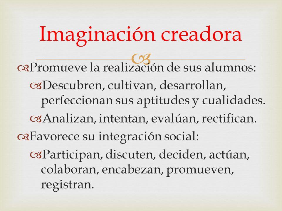 Imaginación creadora Promueve la realización de sus alumnos: