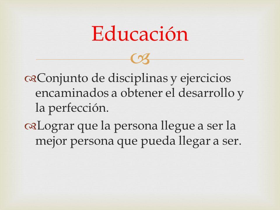 Educación Conjunto de disciplinas y ejercicios encaminados a obtener el desarrollo y la perfección.