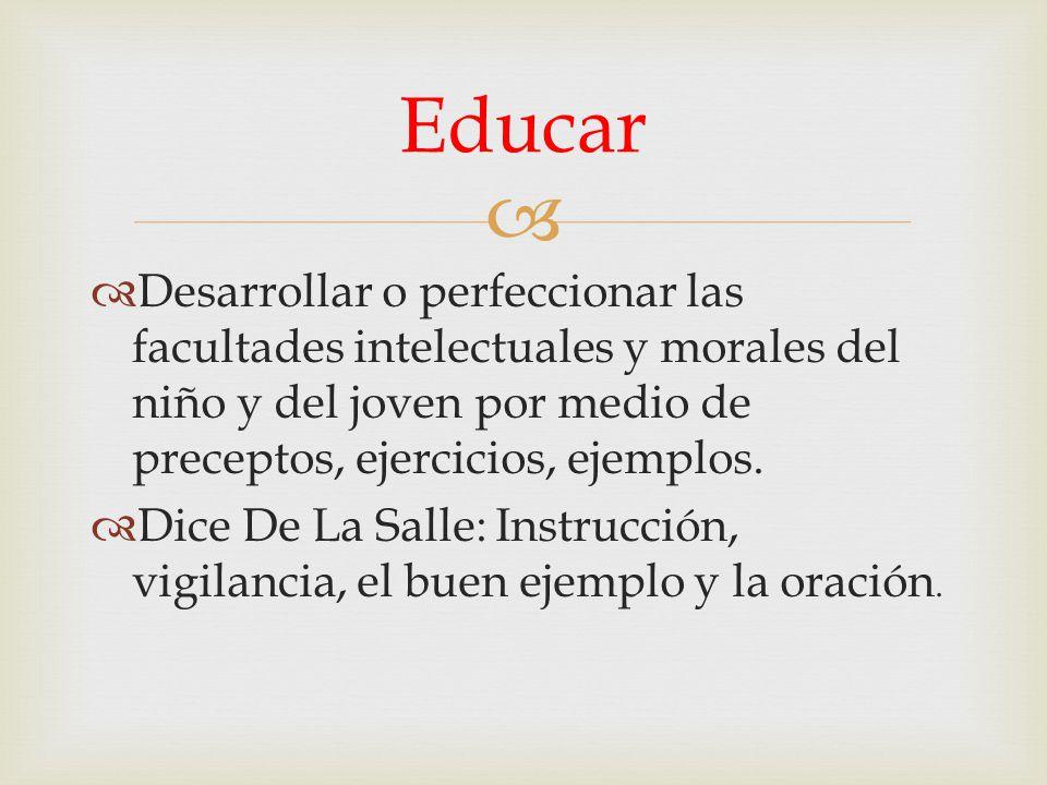 Educar Desarrollar o perfeccionar las facultades intelectuales y morales del niño y del joven por medio de preceptos, ejercicios, ejemplos.