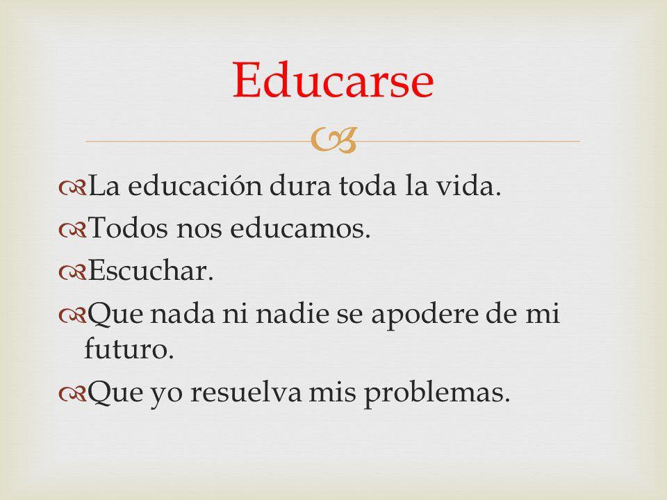 Educarse La educación dura toda la vida. Todos nos educamos. Escuchar.