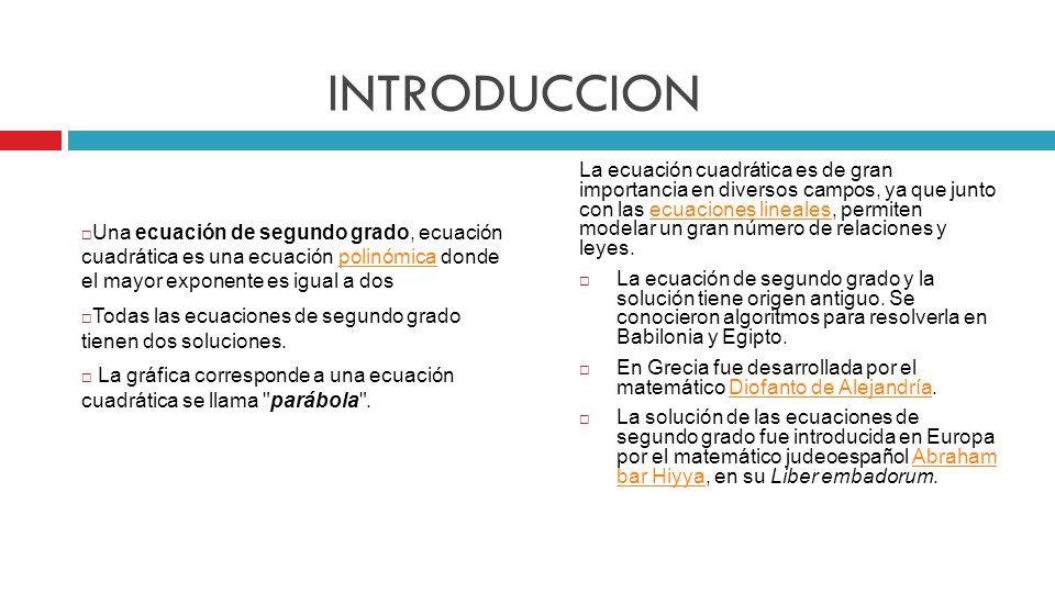 INTRODUCCION Una ecuación de segundo grado, ecuación cuadrática es una ecuación polinómica donde el mayor exponente es igual a dos.