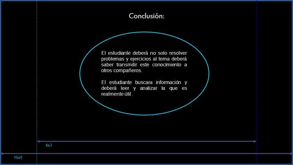 Conclusión: El estudiante deberá no solo resolver problemas y ejercicios al tema deberá saber transmitir este conocimiento a otros compañeros.