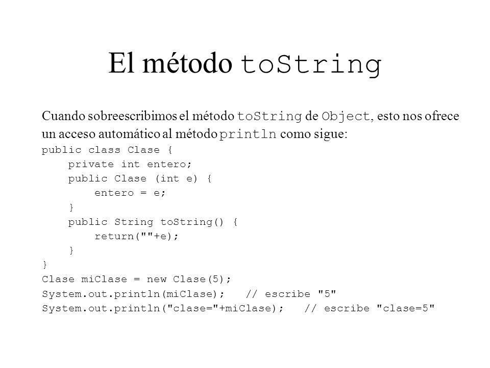 El método toString Cuando sobreescribimos el método toString de Object, esto nos ofrece. un acceso automático al método println como sigue: