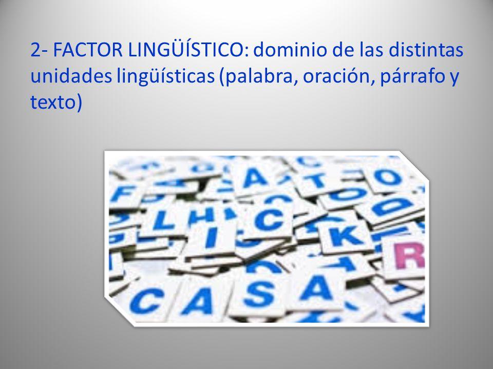 2- FACTOR LINGÜÍSTICO: dominio de las distintas unidades lingüísticas (palabra, oración, párrafo y texto)