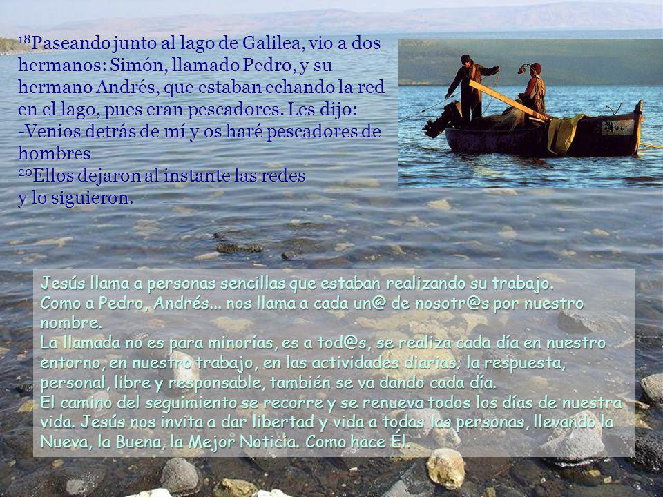 18Paseando junto al lago de Galilea, vio a dos hermanos: Simón, llamado Pedro, y su hermano Andrés, que estaban echando la red en el lago, pues eran pescadores. Les dijo: -Venios detrás de mí y os haré pescadores de hombres 20Ellos dejaron al instante las redes y lo siguieron.