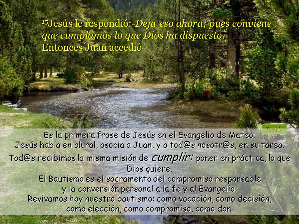 15Jesús le respondió:-Deja eso ahora; pues conviene que cumplamos lo que Dios ha dispuesto. Entonces Juan accedió