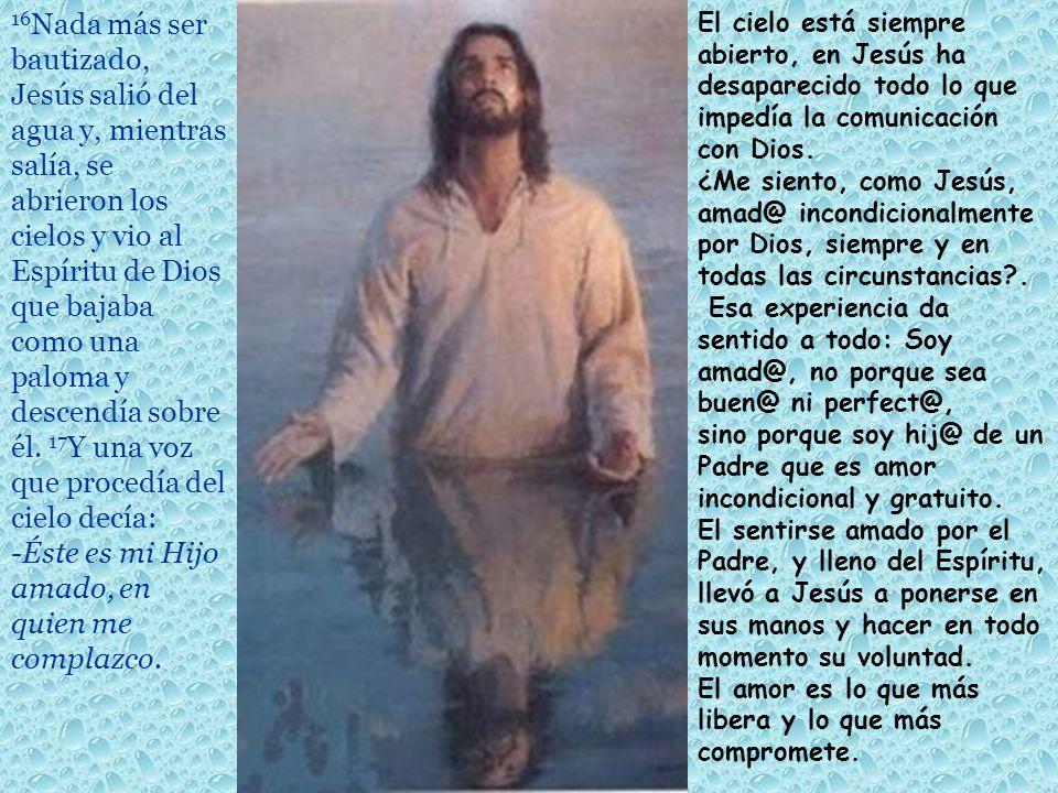16Nada más ser bautizado, Jesús salió del agua y, mientras salía, se abrieron los cielos y vio al Espíritu de Dios que bajaba como una paloma y descendía sobre él. 17Y una voz que procedía del cielo decía: -Éste es mi Hijo amado, en quien me complazco.