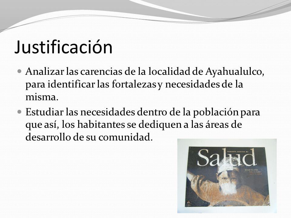 Justificación Analizar las carencias de la localidad de Ayahualulco, para identificar las fortalezas y necesidades de la misma.