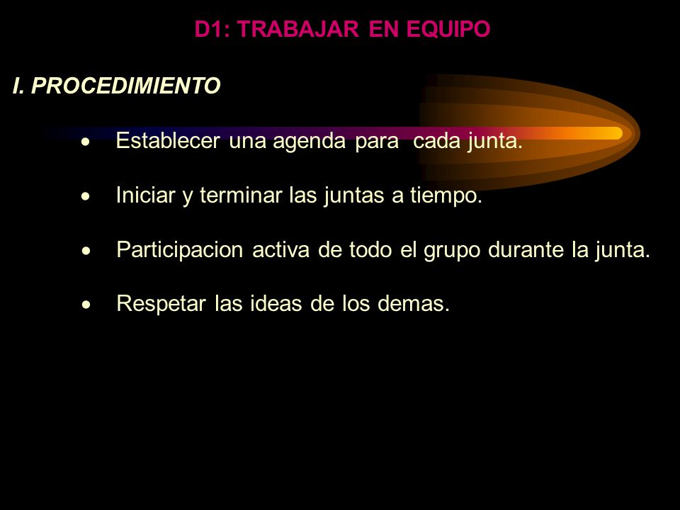 D1: TRABAJAR EN EQUIPO I. PROCEDIMIENTO.  Establecer una agenda para cada junta.  Iniciar y terminar las juntas a tiempo.