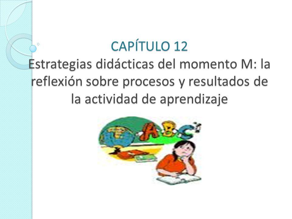 CAPÍTULO 12 Estrategias didácticas del momento M: la reflexión sobre procesos y resultados de la actividad de aprendizaje