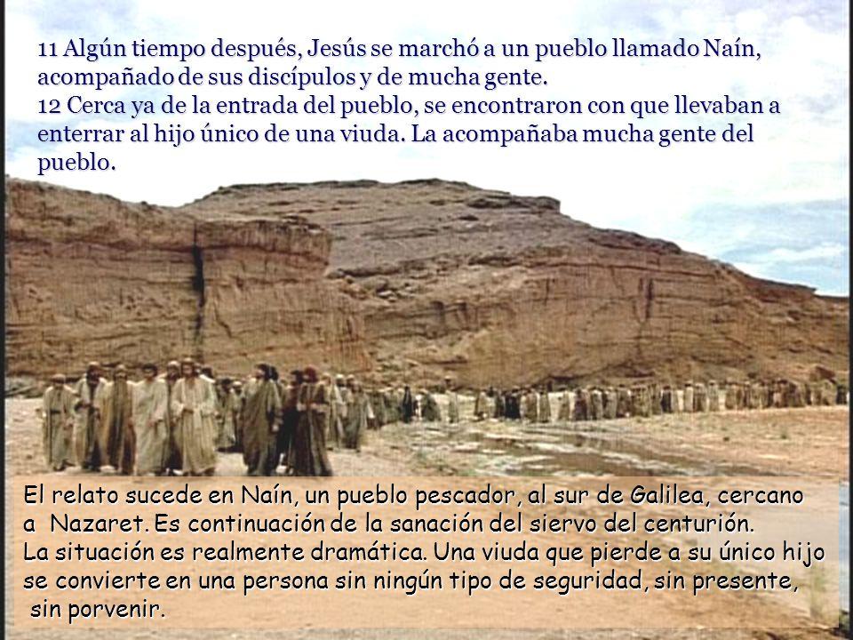 11 Algún tiempo después, Jesús se marchó a un pueblo llamado Naín, acompañado de sus discípulos y de mucha gente. 12 Cerca ya de la entrada del pueblo, se encontraron con que llevaban a enterrar al hijo único de una viuda. La acompañaba mucha gente del pueblo.