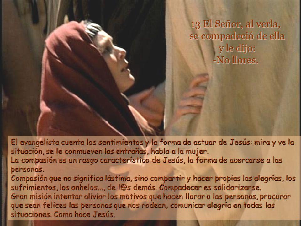 13 El Señor, al verla, se compadeció de ella y le dijo: -No llores.