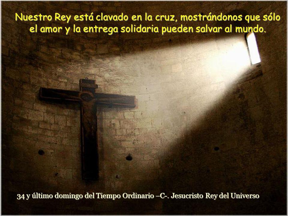 Nuestro Rey está clavado en la cruz, mostrándonos que sólo el amor y la entrega solidaria pueden salvar al mundo.