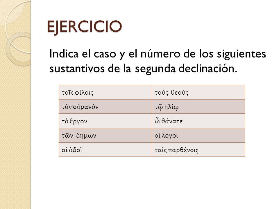 EJERCICIO Indica el caso y el número de los siguientes sustantivos de la segunda declinación. τοῖς φίλοις.