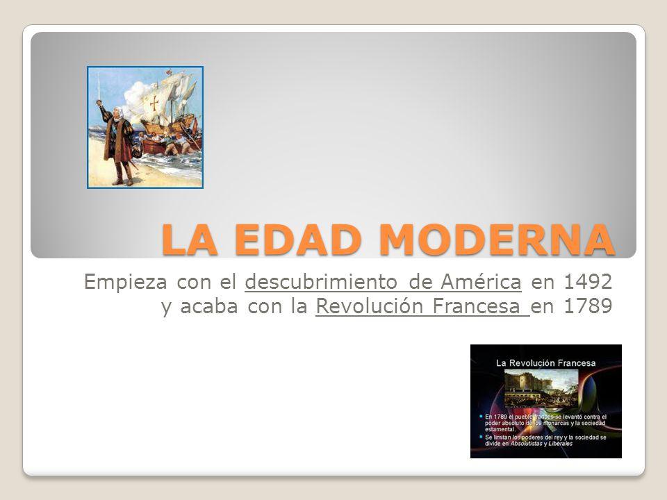 LA EDAD MODERNA Empieza con el descubrimiento de América en 1492 y acaba con la Revolución Francesa en 1789.