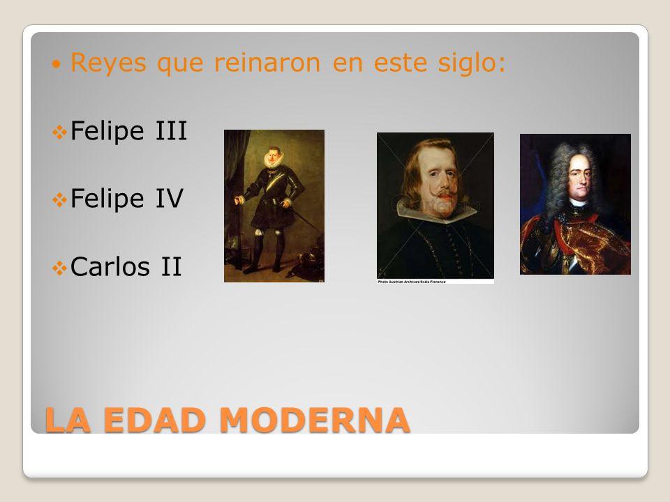 LA EDAD MODERNA Reyes que reinaron en este siglo: Felipe III Felipe IV