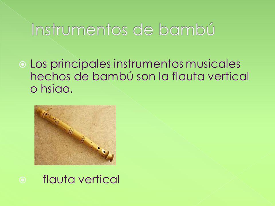 Instrumentos de bambú Los principales instrumentos musicales hechos de bambú son la flauta vertical o hsiao.