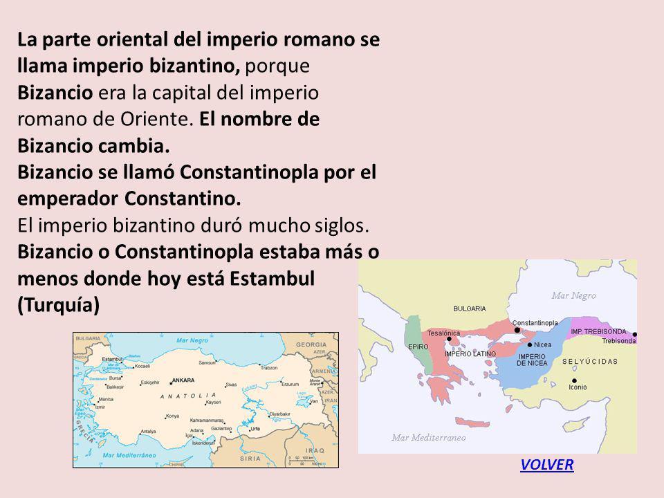 La parte oriental del imperio romano se llama imperio bizantino, porque Bizancio era la capital del imperio romano de Oriente. El nombre de Bizancio cambia. Bizancio se llamó Constantinopla por el emperador Constantino. El imperio bizantino duró mucho siglos. Bizancio o Constantinopla estaba más o menos donde hoy está Estambul (Turquía)