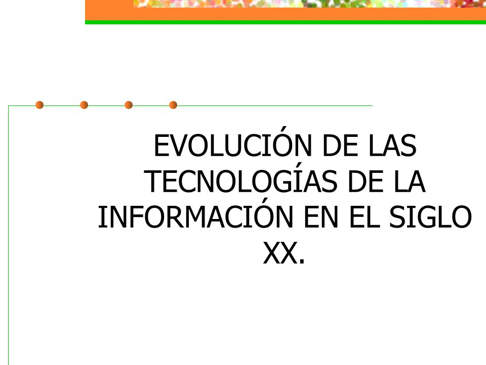 EVOLUCIÓN DE LAS TECNOLOGÍAS DE LA INFORMACIÓN EN EL SIGLO XX.