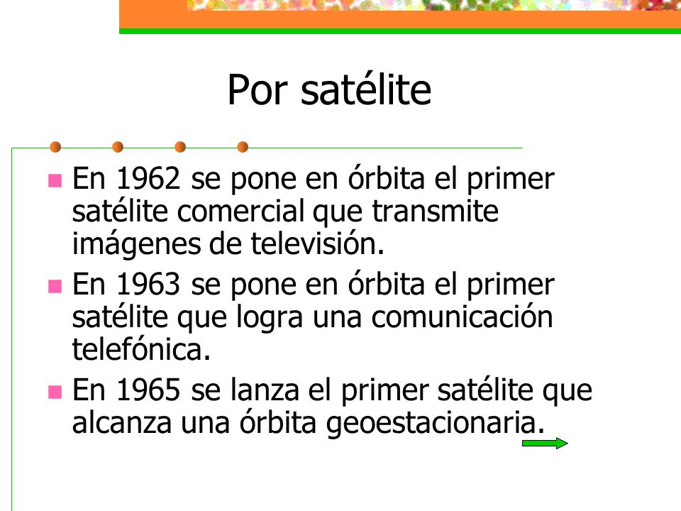 Por satélite En 1962 se pone en órbita el primer satélite comercial que transmite imágenes de televisión.