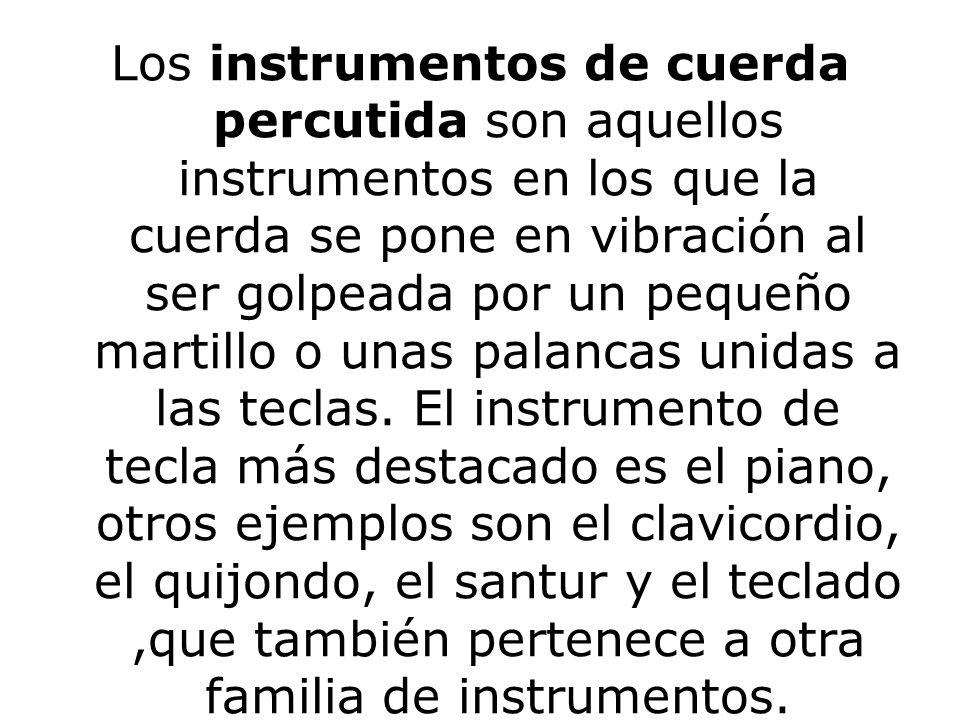 Los instrumentos de cuerda percutida son aquellos instrumentos en los que la cuerda se pone en vibración al ser golpeada por un pequeño martillo o unas palancas unidas a las teclas.