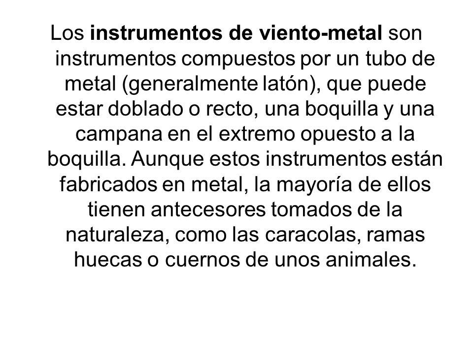 Los instrumentos de viento-metal son instrumentos compuestos por un tubo de metal (generalmente latón), que puede estar doblado o recto, una boquilla y una campana en el extremo opuesto a la boquilla.