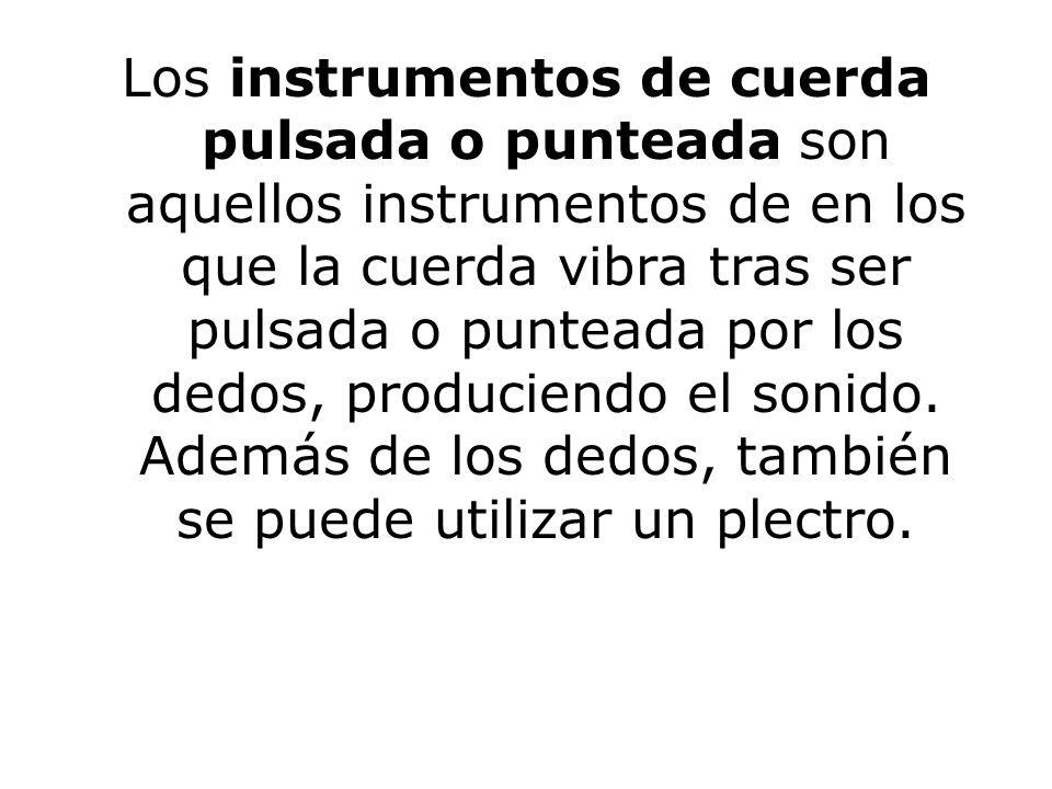 Los instrumentos de cuerda pulsada o punteada son aquellos instrumentos de en los que la cuerda vibra tras ser pulsada o punteada por los dedos, produciendo el sonido.