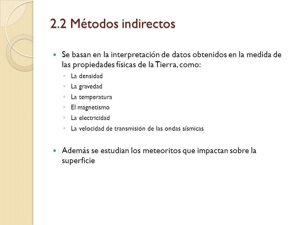 2.2 Métodos indirectos Se basan en la interpretación de datos obtenidos en la medida de las propiedades físicas de la Tierra, como: