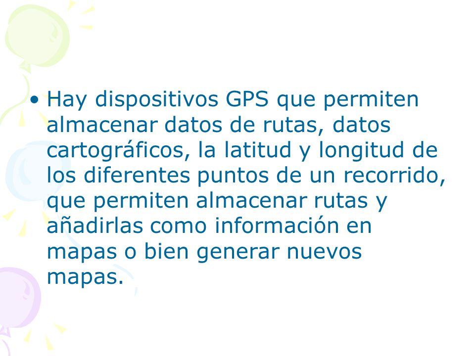 Hay dispositivos GPS que permiten almacenar datos de rutas, datos cartográficos, la latitud y longitud de los diferentes puntos de un recorrido, que permiten almacenar rutas y añadirlas como información en mapas o bien generar nuevos mapas.