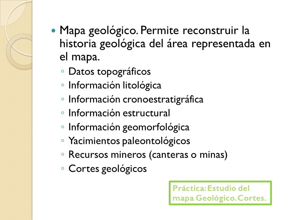 Mapa geológico. Permite reconstruir la historia geológica del área representada en el mapa.
