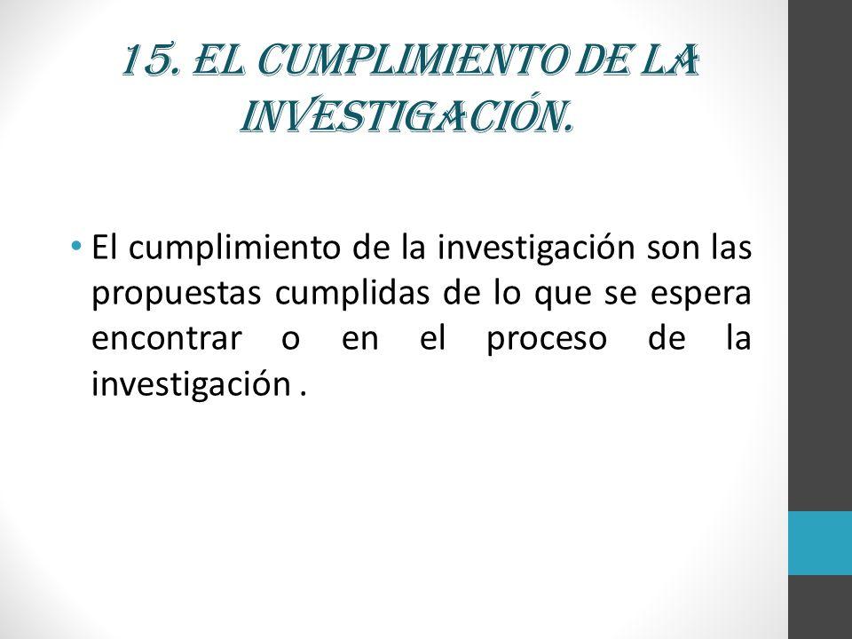 15. El cumplimiento de la investigación.