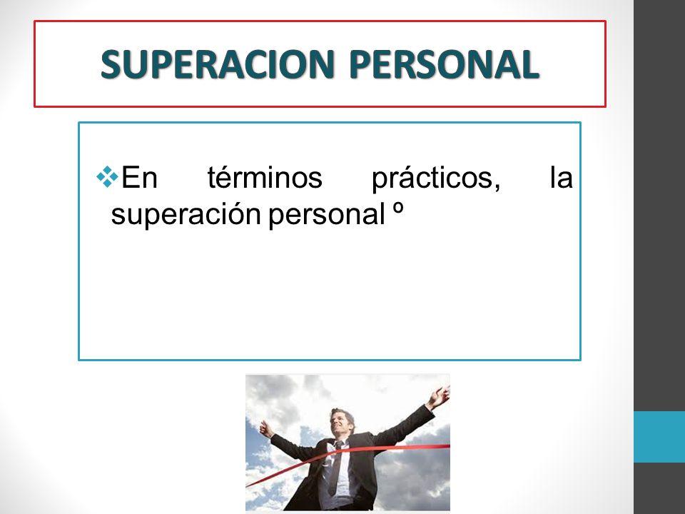SUPERACION PERSONAL En términos prácticos, la superación personal º