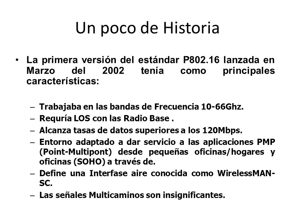Un poco de Historia La primera versión del estándar P802.16 lanzada en Marzo del 2002 tenía como principales características: