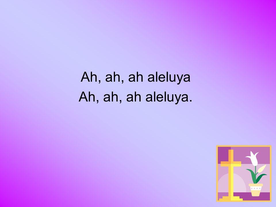 Ah, ah, ah aleluya Ah, ah, ah aleluya.