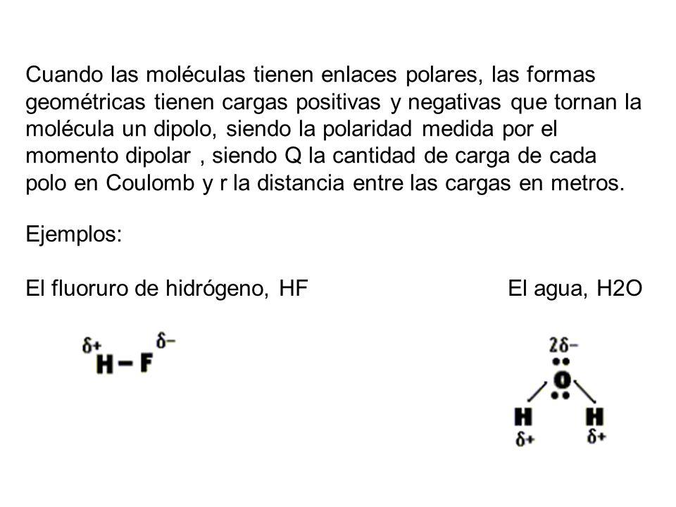 Cuando las moléculas tienen enlaces polares, las formas geométricas tienen cargas positivas y negativas que tornan la molécula un dipolo, siendo la polaridad medida por el momento dipolar , siendo Q la cantidad de carga de cada polo en Coulomb y r la distancia entre las cargas en metros.