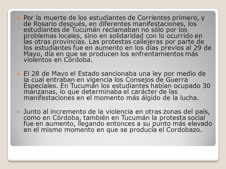 Por la muerte de los estudiantes de Corrientes primero, y de Rosario después, en diferentes manifestaciones, los estudiantes de Tucumán reclamaban no sólo por los problemas locales, sino en solidaridad con lo ocurrido en las otras provincias. Las protestas callejeras por parte de los estudiantes fue en aumento en los días previos al 29 de Mayo, día en que se producen los enfrentamientos más violentos en Córdoba.
