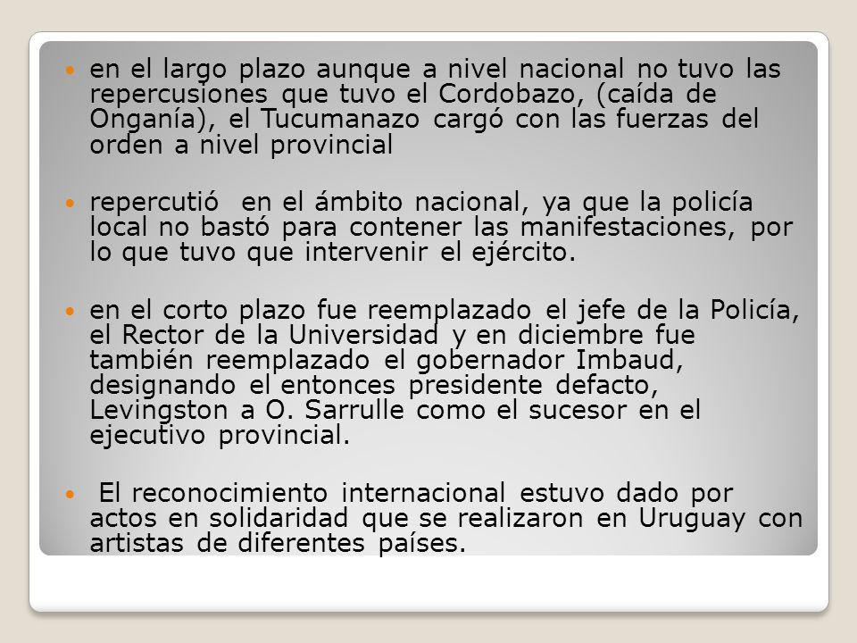 en el largo plazo aunque a nivel nacional no tuvo las repercusiones que tuvo el Cordobazo, (caída de Onganía), el Tucumanazo cargó con las fuerzas del orden a nivel provincial
