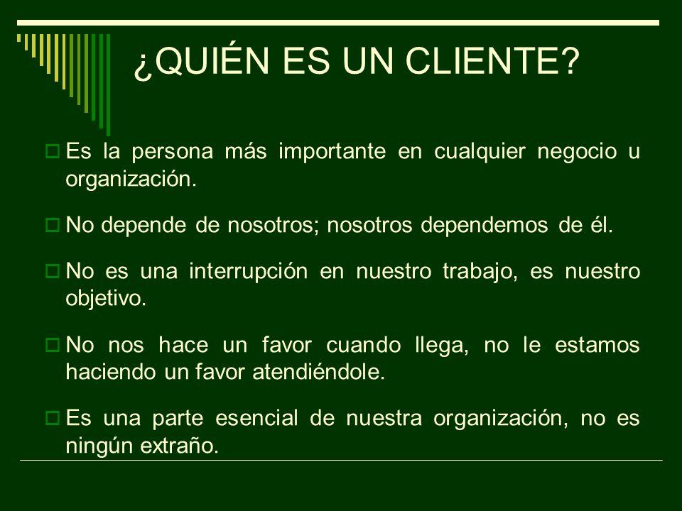 ¿QUIÉN ES UN CLIENTE Es la persona más importante en cualquier negocio u organización. No depende de nosotros; nosotros dependemos de él.