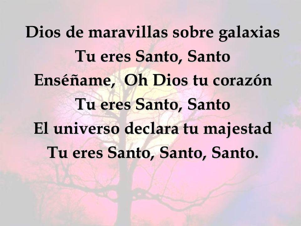 Dios de maravillas sobre galaxias Tu eres Santo, Santo Enséñame, Oh Dios tu corazón El universo declara tu majestad Tu eres Santo, Santo, Santo.