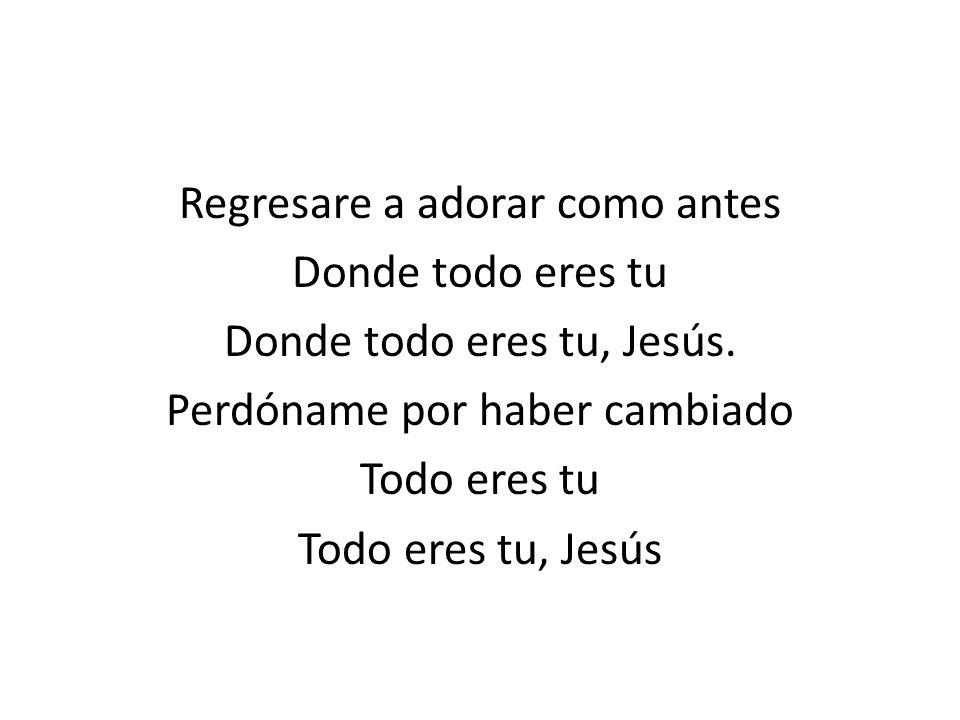 Regresare a adorar como antes Donde todo eres tu Donde todo eres tu, Jesús.