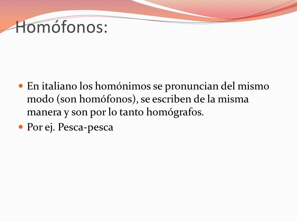 Homófonos: En italiano los homónimos se pronuncian del mismo modo (son homófonos), se escriben de la misma manera y son por lo tanto homógrafos.